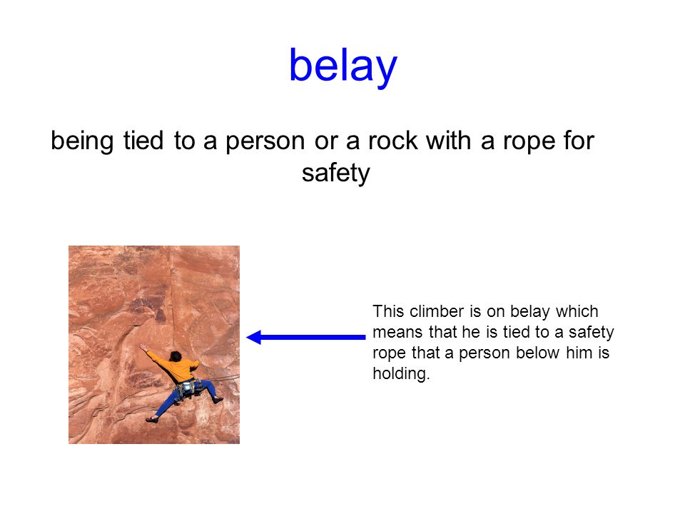 belay being tied to a person or a rock with a rope for safety This climber is on belay which means that he is tied to a safety rope that a person belo