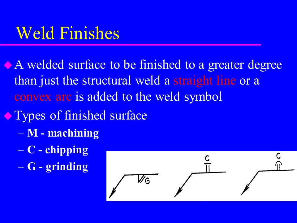 Weld Finishes u A welded surface to be finished to a greater degree than just the structural weld a straight line or a convex arc is added to the weld