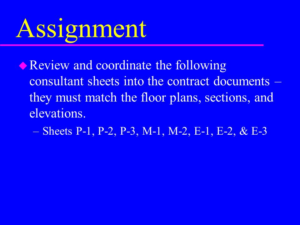 Assignment u Review and coordinate the following consultant sheets into the contract documents – they must match the floor plans, sections, and elevat