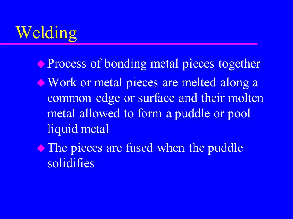 Welding u Process of bonding metal pieces together u Work or metal pieces are melted along a common edge or surface and their molten metal allowed to