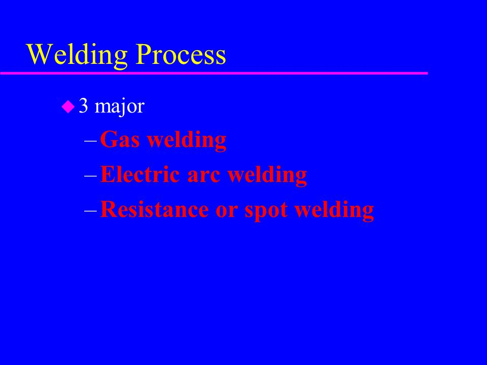 Welding Process u 3 major –Gas welding –Electric arc welding –Resistance or spot welding
