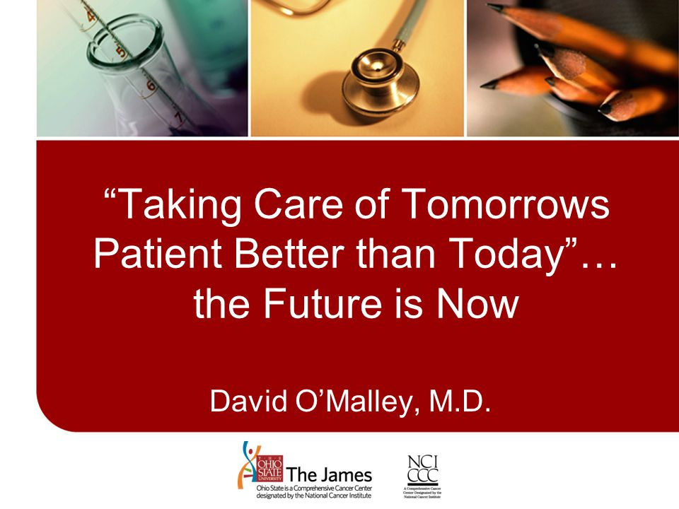 Taking Care of Tomorrows Patient Better than Today … the Future is Now David O'Malley, M.D.
