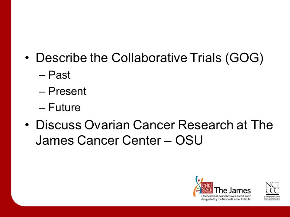 Describe the Collaborative Trials (GOG) –Past –Present –Future Discuss Ovarian Cancer Research at The James Cancer Center – OSU
