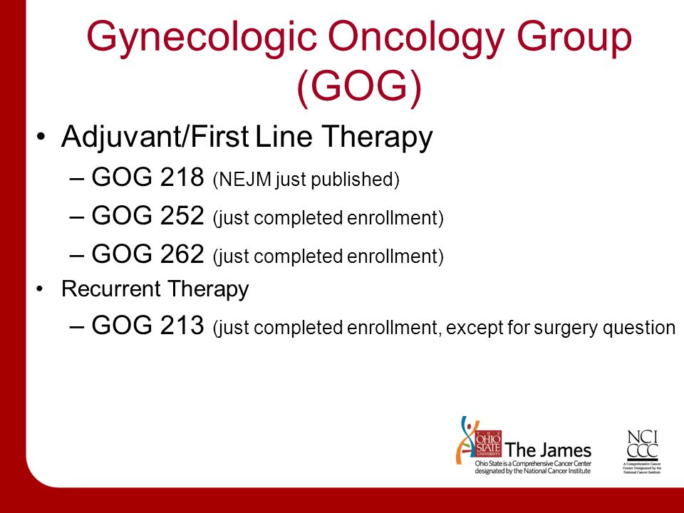Gynecologic Oncology Group (GOG) Adjuvant/First Line Therapy –GOG 218 (NEJM just published) –GOG 252 (just completed enrollment) –GOG 262 (just completed enrollment) Recurrent Therapy –GOG 213 (just completed enrollment, except for surgery question