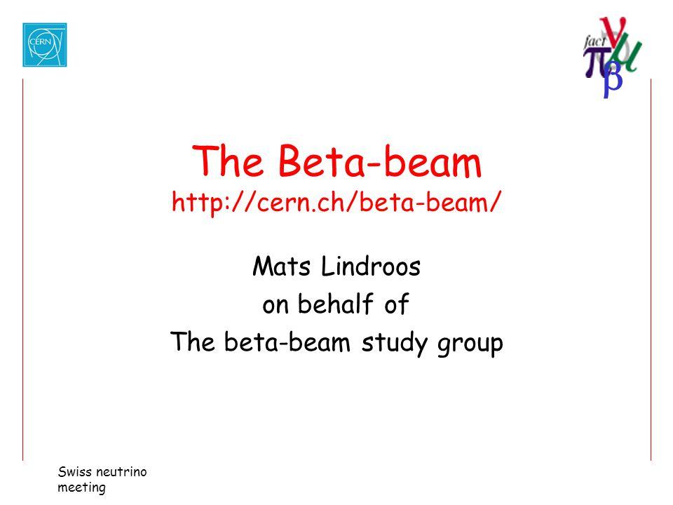  Swiss neutrino meeting The Beta-beam http://cern.ch/beta-beam/ Mats Lindroos on behalf of The beta-beam study group