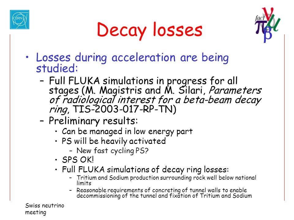  Swiss neutrino meeting Decay losses Losses during acceleration are being studied: –Full FLUKA simulations in progress for all stages (M. Magistris a