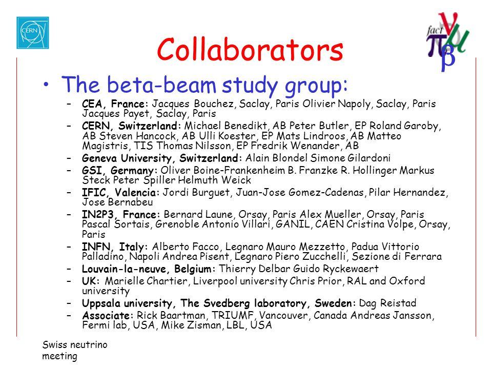  Swiss neutrino meeting Collaborators The beta-beam study group: –CEA, France: Jacques Bouchez, Saclay, Paris Olivier Napoly, Saclay, Paris Jacques P