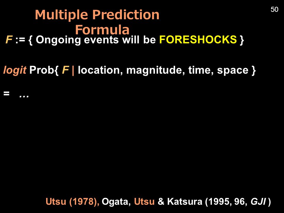 logit Prob{ F | location, magnitude, time, space } = … F := { Ongoing events will be FORESHOCKS } Utsu (1978), Ogata, Utsu & Katsura (1995, 96, GJI ) 50 Multiple Prediction Formula