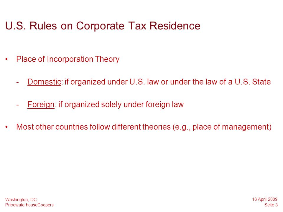 PricewaterhouseCoopers 16 April 2009 Seite 3 Washington, DC U.S. Rules on Corporate Tax Residence Place of Incorporation Theory -Domestic: if organize