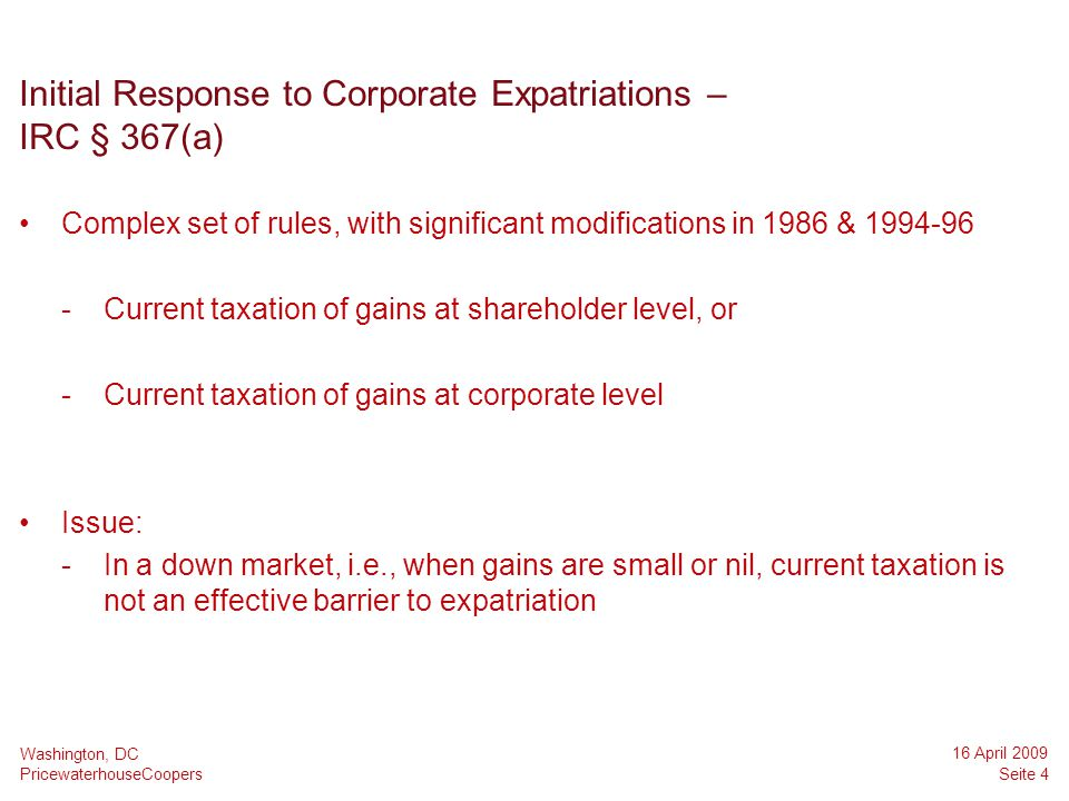 PricewaterhouseCoopers 16 April 2009 Seite 4 Washington, DC Initial Response to Corporate Expatriations – IRC § 367(a) Complex set of rules, with sign