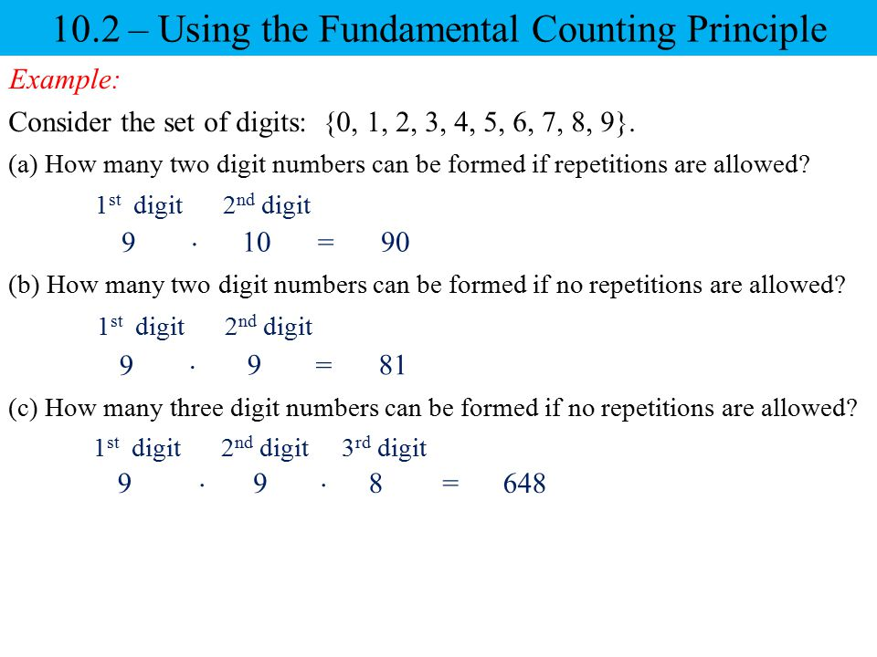 10.2 – Using the Fundamental Counting Principle Example: Consider the set of digits: {0, 1, 2, 3, 4, 5, 6, 7, 8, 9}. (a) How many two digit numbers ca