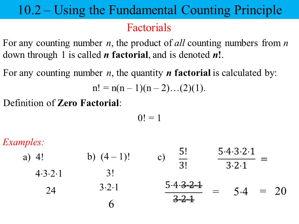 10.2 – Using the Fundamental Counting Principle Factorials For any counting number n, the product of all counting numbers from n down through 1 is called n factorial, and is denoted n!.