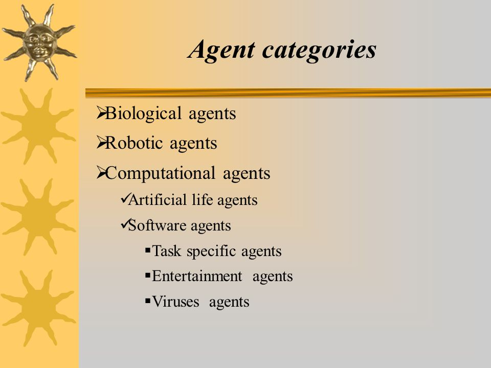 Agent categories  Biological agents  Robotic agents  Computational agents Artificial life agents Software agents  Task specific agents  Entertainment agents  Viruses agents