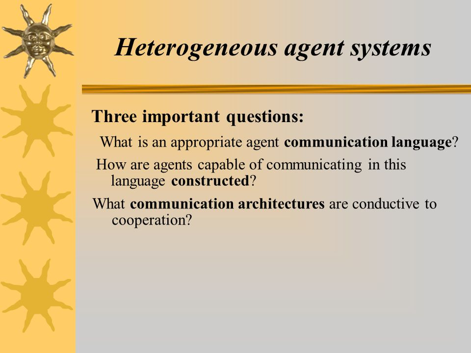 Heterogeneous agent systems Three important questions: What is an appropriate agent communication language.