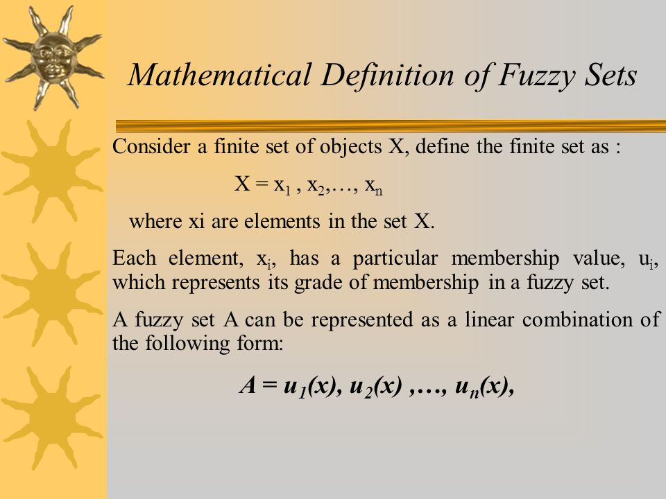 Mathematical Definition of Fuzzy Sets Consider a finite set of objects X, define the finite set as : X = x 1, x 2,…, x n where xi are elements in the set X.