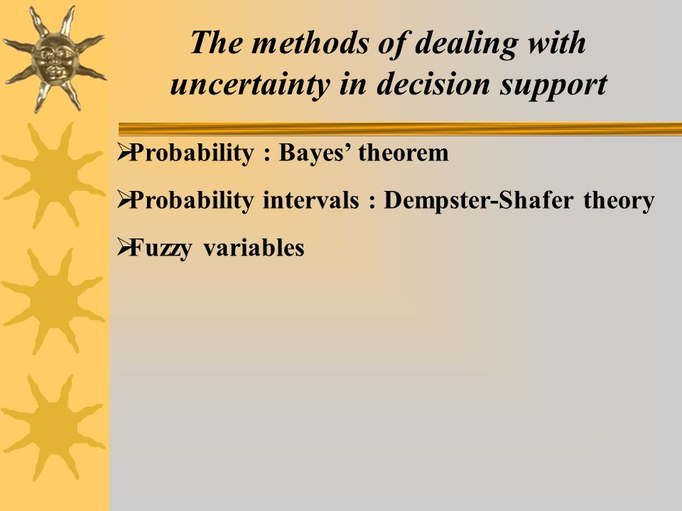 The methods of dealing with uncertainty in decision support  Probability : Bayes' theorem  Probability intervals : Dempster-Shafer theory  Fuzzy variables