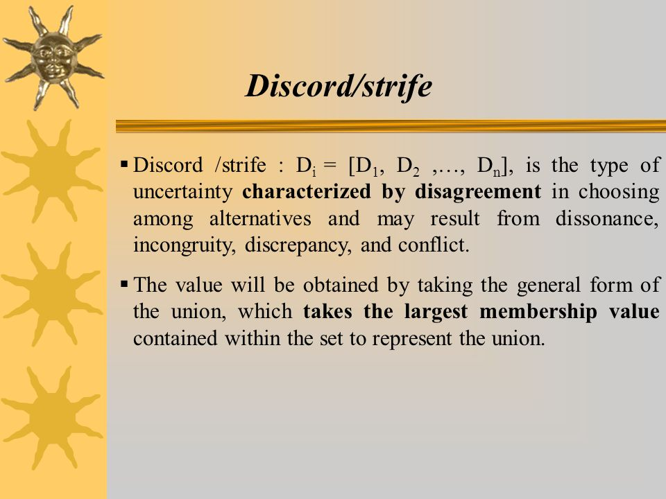 Discord/strife  Discord /strife : D i = [D 1, D 2,…, D n ], is the type of uncertainty characterized by disagreement in choosing among alternatives and may result from dissonance, incongruity, discrepancy, and conflict.