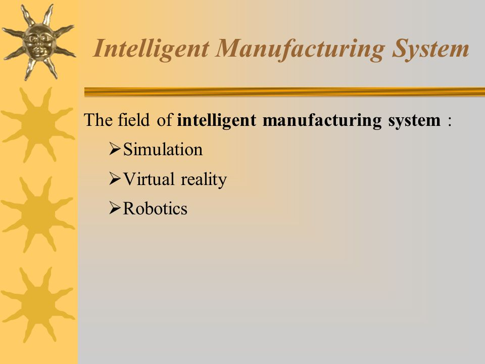 Intelligent Manufacturing System The field of intelligent manufacturing system :  Simulation  Virtual reality  Robotics