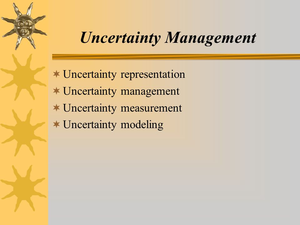 Uncertainty Management  Uncertainty representation  Uncertainty management  Uncertainty measurement  Uncertainty modeling