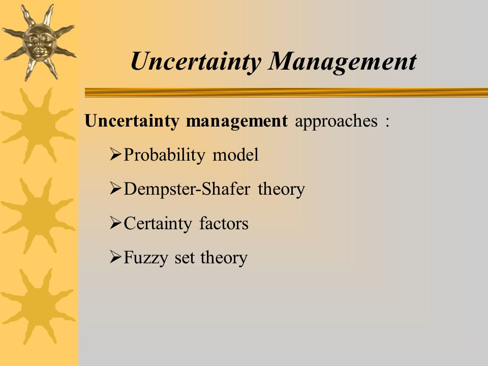 Uncertainty Management Uncertainty management approaches :  Probability model  Dempster-Shafer theory  Certainty factors  Fuzzy set theory