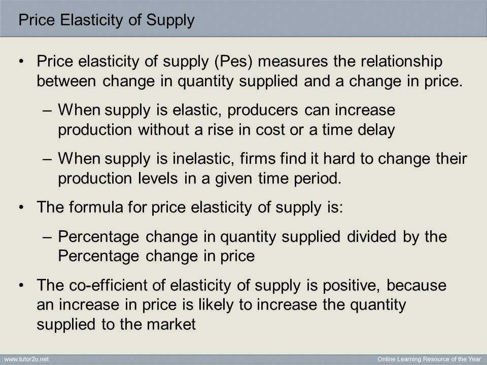 Price Elasticity of Supply Price elasticity of supply (Pes) measures the relationship between change in quantity supplied and a change in price. –When