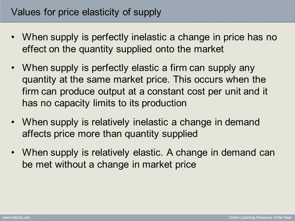 Values for price elasticity of supply When supply is perfectly inelastic a change in price has no effect on the quantity supplied onto the market When