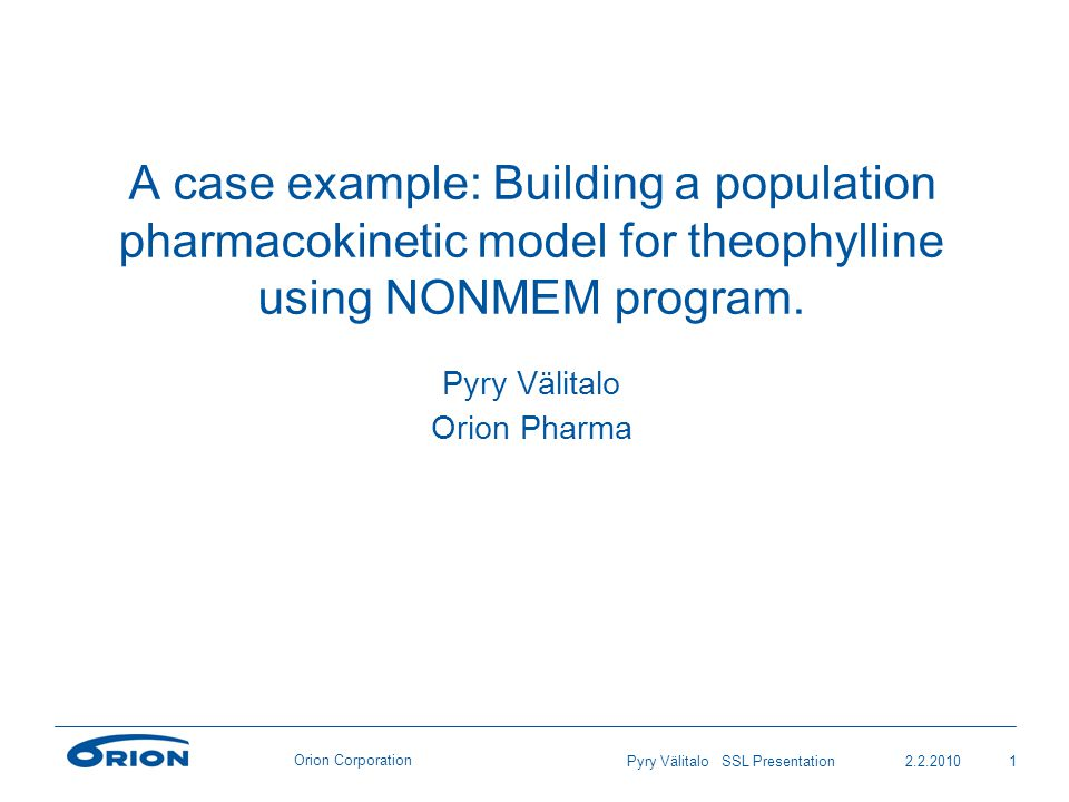 Orion Corporation 2.2.20101Pyry Välitalo SSL Presentation A case example: Building a population pharmacokinetic model for theophylline using NONMEM program.