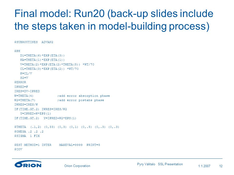 Orion Corporation Final model: Run20 (back-up slides include the steps taken in model-building process) $SUBROUTINES ADVAN2 $PK D1=THETA(6)*EXP(ETA(3)