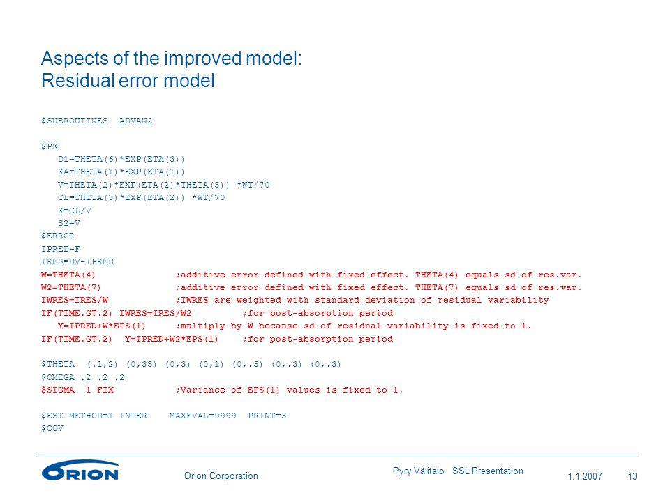 Orion Corporation Aspects of the improved model: Residual error model $SUBROUTINES ADVAN2 $PK D1=THETA(6)*EXP(ETA(3)) KA=THETA(1)*EXP(ETA(1)) V=THETA(