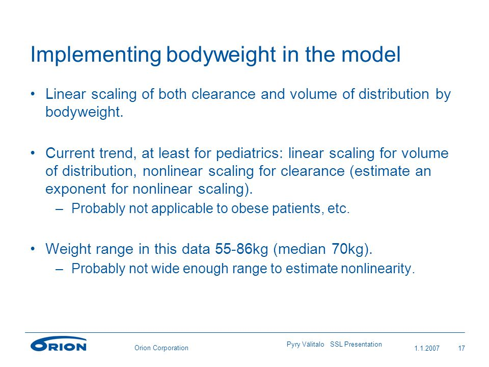 Orion Corporation Implementing bodyweight in the model Linear scaling of both clearance and volume of distribution by bodyweight. Current trend, at le