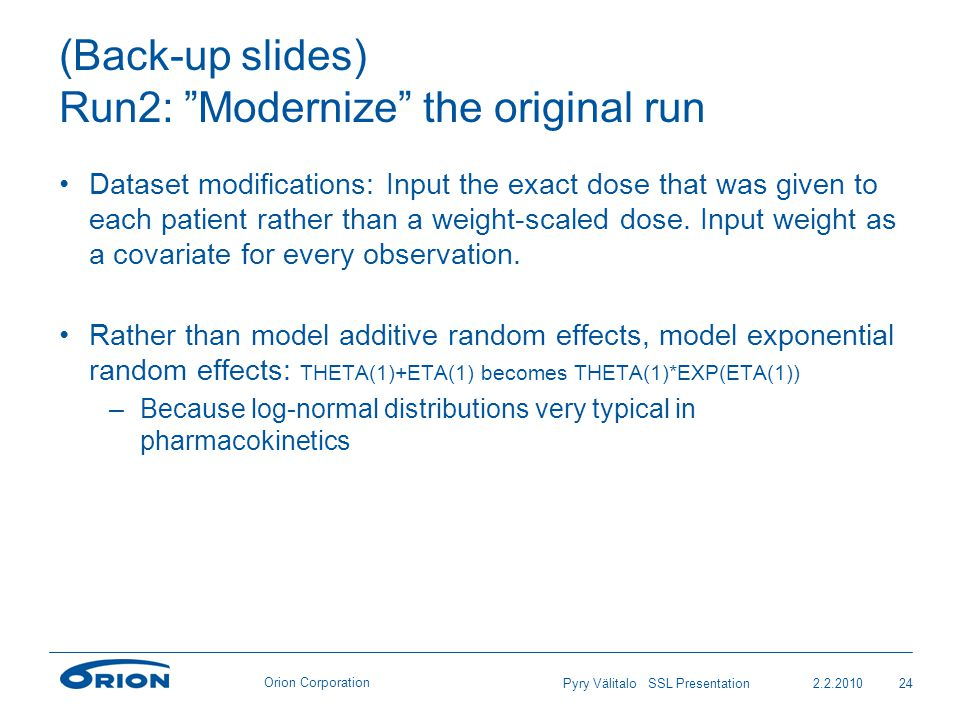 Orion Corporation (Back-up slides) Run2: Modernize the original run Dataset modifications: Input the exact dose that was given to each patient rather than a weight-scaled dose.