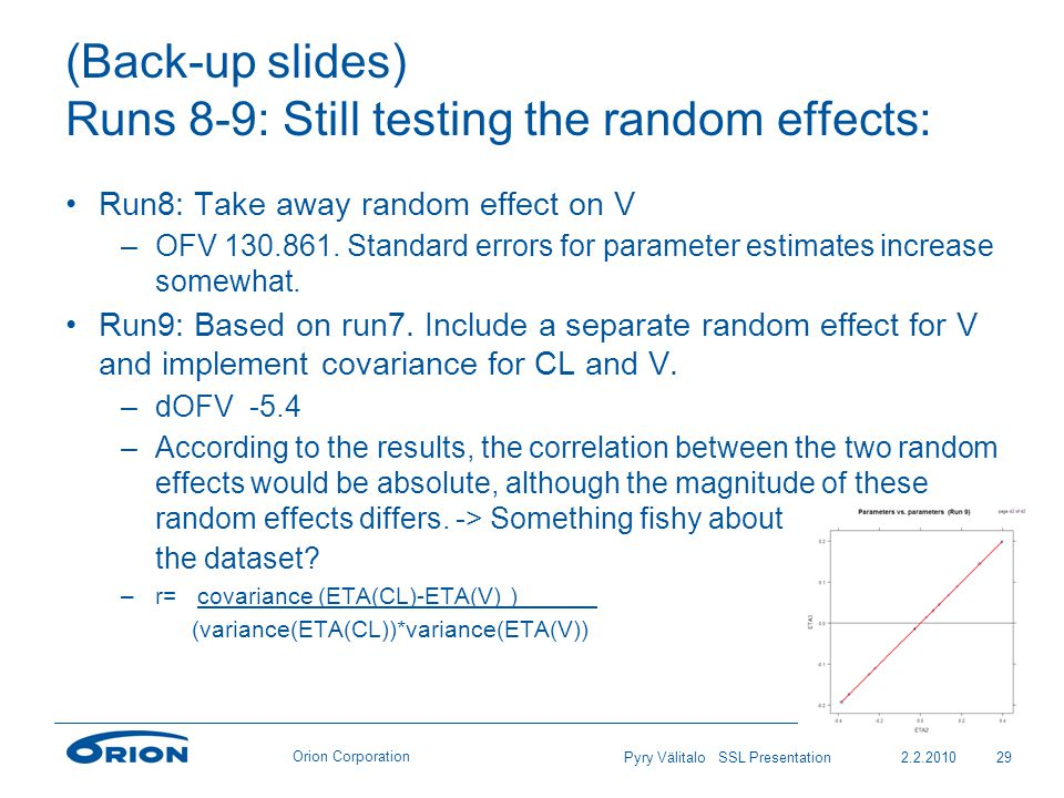 Orion Corporation (Back-up slides) Runs 8-9: Still testing the random effects: Run8: Take away random effect on V –OFV 130.861.