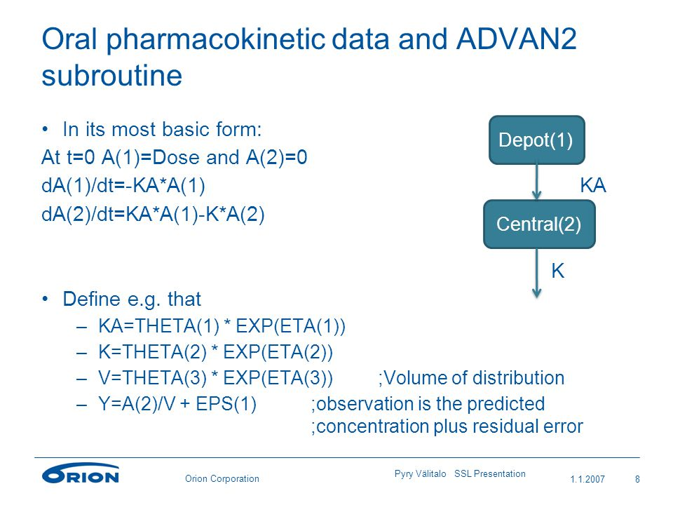 Orion Corporation Oral pharmacokinetic data and ADVAN2 subroutine In its most basic form: At t=0 A(1)=Dose and A(2)=0 dA(1)/dt=-KA*A(1)KA dA(2)/dt=KA*A(1)-K*A(2) K Define e.g.