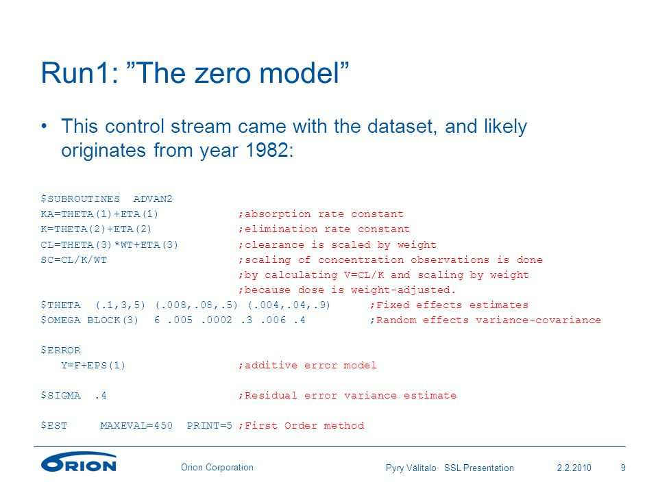 Orion Corporation Run1: The zero model This control stream came with the dataset, and likely originates from year 1982: $SUBROUTINES ADVAN2 KA=THETA(1)+ETA(1);absorption rate constant K=THETA(2)+ETA(2);elimination rate constant CL=THETA(3)*WT+ETA(3);clearance is scaled by weight SC=CL/K/WT;scaling of concentration observations is done ;by calculating V=CL/K and scaling by weight ;because dose is weight-adjusted.