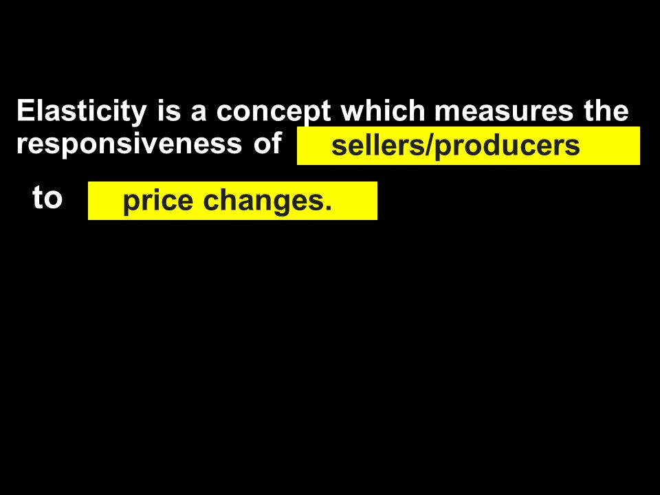 Elasticity is a concept which measures the responsiveness of sellers/producers price changes. to