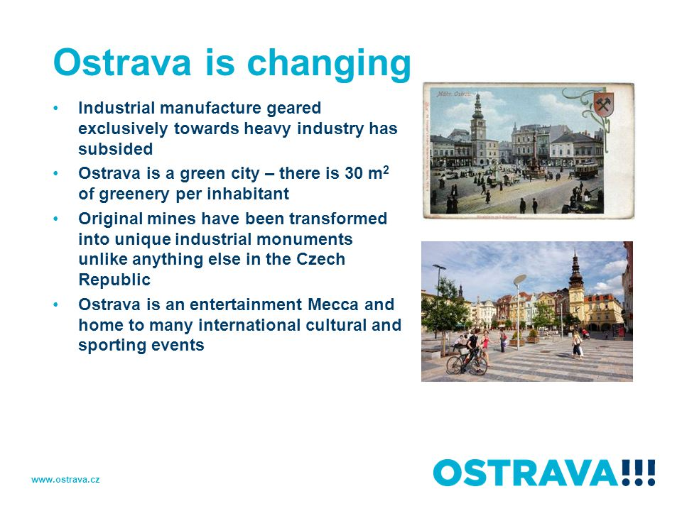 Ostrava is changing Industrial manufacture geared exclusively towards heavy industry has subsided Ostrava is a green city – there is 30 m 2 of greenery per inhabitant Original mines have been transformed into unique industrial monuments unlike anything else in the Czech Republic Ostrava is an entertainment Mecca and home to many international cultural and sporting events www.ostrava.cz