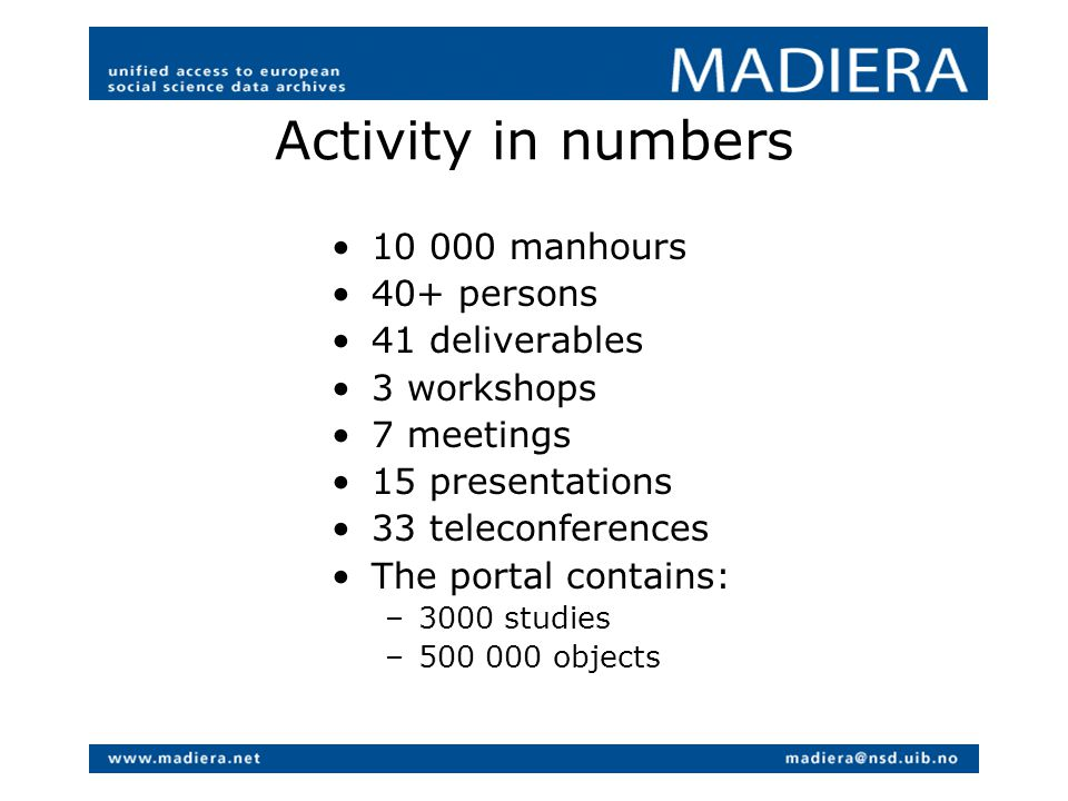 Activity in numbers 10 000 manhours 40+ persons 41 deliverables 3 workshops 7 meetings 15 presentations 33 teleconferences The portal contains: –3000 studies –500 000 objects