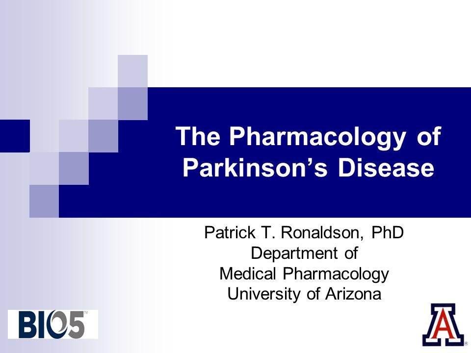 The Pharmacology of Parkinson's Disease Patrick T. Ronaldson, PhD Department of Medical Pharmacology University of Arizona