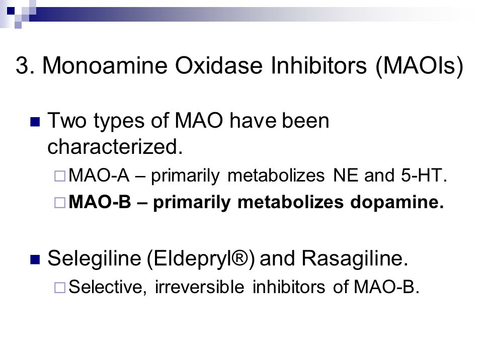 3. Monoamine Oxidase Inhibitors (MAOIs) Two types of MAO have been characterized.  MAO-A – primarily metabolizes NE and 5-HT.  MAO-B – primarily met