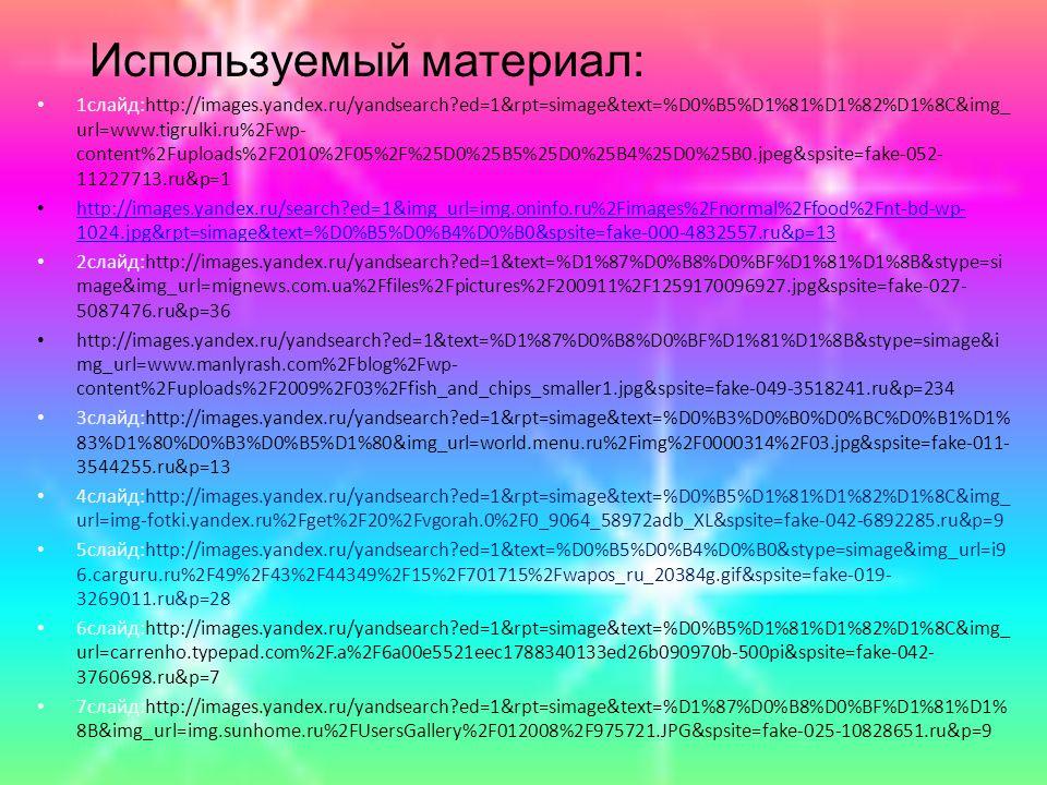 Используемый материал: 1слайд:http://images.yandex.ru/yandsearch ed=1&rpt=simage&text=%D0%B5%D1%81%D1%82%D1%8C&img_ url=www.tigrulki.ru%2Fwp- content%2Fuploads%2F2010%2F05%2F%25D0%25B5%25D0%25B4%25D0%25B0.jpeg&spsite=fake-052- 11227713.ru&p=1 http://images.yandex.ru/search ed=1&img_url=img.oninfo.ru%2Fimages%2Fnormal%2Ffood%2Fnt-bd-wp- 1024.jpg&rpt=simage&text=%D0%B5%D0%B4%D0%B0&spsite=fake-000-4832557.ru&p=13 http://images.yandex.ru/search ed=1&img_url=img.oninfo.ru%2Fimages%2Fnormal%2Ffood%2Fnt-bd-wp- 1024.jpg&rpt=simage&text=%D0%B5%D0%B4%D0%B0&spsite=fake-000-4832557.ru&p=13 2слайд:http://images.yandex.ru/yandsearch ed=1&text=%D1%87%D0%B8%D0%BF%D1%81%D1%8B&stype=si mage&img_url=mignews.com.ua%2Ffiles%2Fpictures%2F200911%2F1259170096927.jpg&spsite=fake-027- 5087476.ru&p=36 http://images.yandex.ru/yandsearch ed=1&text=%D1%87%D0%B8%D0%BF%D1%81%D1%8B&stype=simage&i mg_url=www.manlyrash.com%2Fblog%2Fwp- content%2Fuploads%2F2009%2F03%2Ffish_and_chips_smaller1.jpg&spsite=fake-049-3518241.ru&p=234 3слайд:http://images.yandex.ru/yandsearch ed=1&rpt=simage&text=%D0%B3%D0%B0%D0%BC%D0%B1%D1% 83%D1%80%D0%B3%D0%B5%D1%80&img_url=world.menu.ru%2Fimg%2F0000314%2F03.jpg&spsite=fake-011- 3544255.ru&p=13 4слайд:http://images.yandex.ru/yandsearch ed=1&rpt=simage&text=%D0%B5%D1%81%D1%82%D1%8C&img_ url=img-fotki.yandex.ru%2Fget%2F20%2Fvgorah.0%2F0_9064_58972adb_XL&spsite=fake-042-6892285.ru&p=9 5слайд:http://images.yandex.ru/yandsearch ed=1&text=%D0%B5%D0%B4%D0%B0&stype=simage&img_url=i9 6.carguru.ru%2F49%2F43%2F44349%2F15%2F701715%2Fwapos_ru_20384g.gif&spsite=fake-019- 3269011.ru&p=28 6слайд:http://images.yandex.ru/yandsearch ed=1&rpt=simage&text=%D0%B5%D1%81%D1%82%D1%8C&img_ url=carrenho.typepad.com%2F.a%2F6a00e5521eec1788340133ed26b090970b-500pi&spsite=fake-042- 3760698.ru&p=7 7слайд:http://images.yandex.ru/yandsearch ed=1&rpt=simage&text=%D1%87%D0%B8%D0%BF%D1%81%D1% 8B&img_url=img.sunhome.ru%2FUsersGallery%2F012008%2F975721.JPG&spsite=fake-025-10828651.ru&p=9