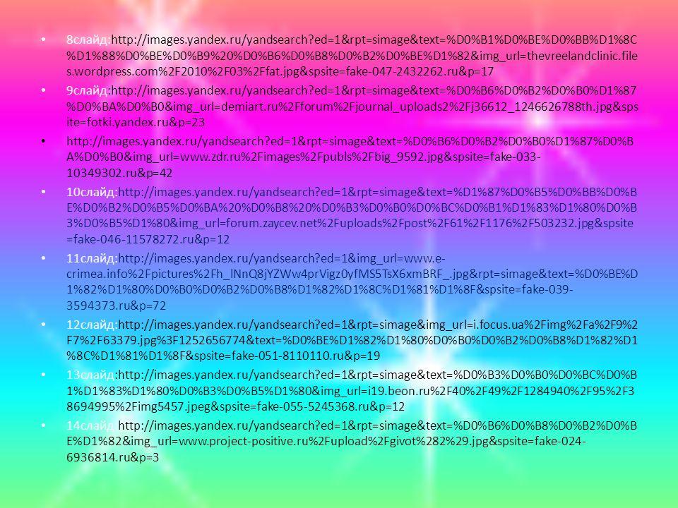 8слайд:http://images.yandex.ru/yandsearch ed=1&rpt=simage&text=%D0%B1%D0%BE%D0%BB%D1%8C %D1%88%D0%BE%D0%B9%20%D0%B6%D0%B8%D0%B2%D0%BE%D1%82&img_url=thevreelandclinic.file s.wordpress.com%2F2010%2F03%2Ffat.jpg&spsite=fake-047-2432262.ru&p=17 9слайд:http://images.yandex.ru/yandsearch ed=1&rpt=simage&text=%D0%B6%D0%B2%D0%B0%D1%87 %D0%BA%D0%B0&img_url=demiart.ru%2Fforum%2Fjournal_uploads2%2Fj36612_1246626788th.jpg&sps ite=fotki.yandex.ru&p=23 http://images.yandex.ru/yandsearch ed=1&rpt=simage&text=%D0%B6%D0%B2%D0%B0%D1%87%D0%B A%D0%B0&img_url=www.zdr.ru%2Fimages%2Fpubls%2Fbig_9592.jpg&spsite=fake-033- 10349302.ru&p=42 10слайд:http://images.yandex.ru/yandsearch ed=1&rpt=simage&text=%D1%87%D0%B5%D0%BB%D0%B E%D0%B2%D0%B5%D0%BA%20%D0%B8%20%D0%B3%D0%B0%D0%BC%D0%B1%D1%83%D1%80%D0%B 3%D0%B5%D1%80&img_url=forum.zaycev.net%2Fuploads%2Fpost%2F61%2F1176%2F503232.jpg&spsite =fake-046-11578272.ru&p=12 11слайд:http://images.yandex.ru/yandsearch ed=1&img_url=www.e- crimea.info%2Fpictures%2Fh_lNnQ8jYZWw4prVigz0yfMS5TsX6xmBRF_.jpg&rpt=simage&text=%D0%BE%D 1%82%D1%80%D0%B0%D0%B2%D0%B8%D1%82%D1%8C%D1%81%D1%8F&spsite=fake-039- 3594373.ru&p=72 12слайд:http://images.yandex.ru/yandsearch ed=1&rpt=simage&img_url=i.focus.ua%2Fimg%2Fa%2F9%2 F7%2F63379.jpg%3F1252656774&text=%D0%BE%D1%82%D1%80%D0%B0%D0%B2%D0%B8%D1%82%D1 %8C%D1%81%D1%8F&spsite=fake-051-8110110.ru&p=19 13слайд:http://images.yandex.ru/yandsearch ed=1&rpt=simage&text=%D0%B3%D0%B0%D0%BC%D0%B 1%D1%83%D1%80%D0%B3%D0%B5%D1%80&img_url=i19.beon.ru%2F40%2F49%2F1284940%2F95%2F3 8694995%2Fimg5457.jpeg&spsite=fake-055-5245368.ru&p=12 14слайд:http://images.yandex.ru/yandsearch ed=1&rpt=simage&text=%D0%B6%D0%B8%D0%B2%D0%B E%D1%82&img_url=www.project-positive.ru%2Fupload%2Fgivot%282%29.jpg&spsite=fake-024- 6936814.ru&p=3