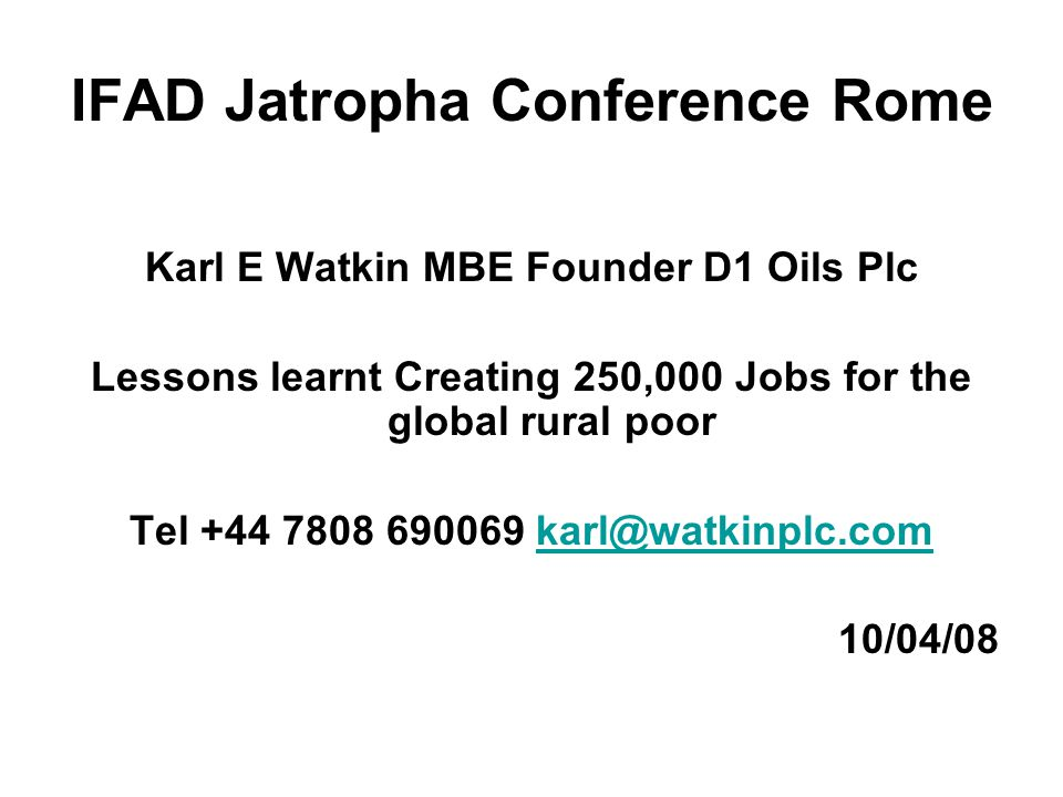 IFAD Jatropha Conference Rome Karl E Watkin MBE Founder D1 Oils Plc Lessons learnt Creating 250,000 Jobs for the global rural poor Tel +44 7808 690069 karl@watkinplc.comkarl@watkinplc.com 10/04/08