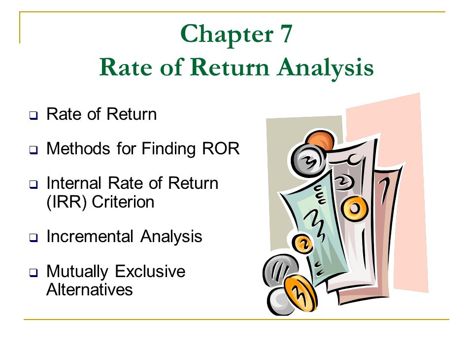Chapter 7 Rate of Return Analysis  Rate of Return  Methods for Finding ROR  Internal Rate of Return (IRR) Criterion  Incremental Analysis  Mutual