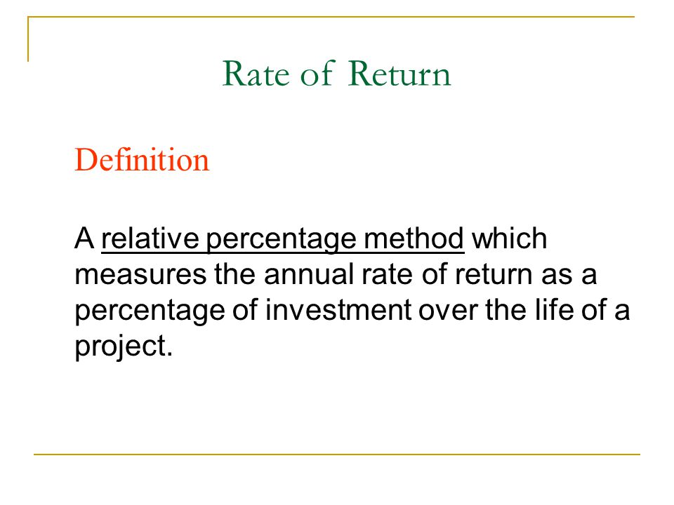 Rate of Return Definition A relative percentage method which measures the annual rate of return as a percentage of investment over the life of a proje