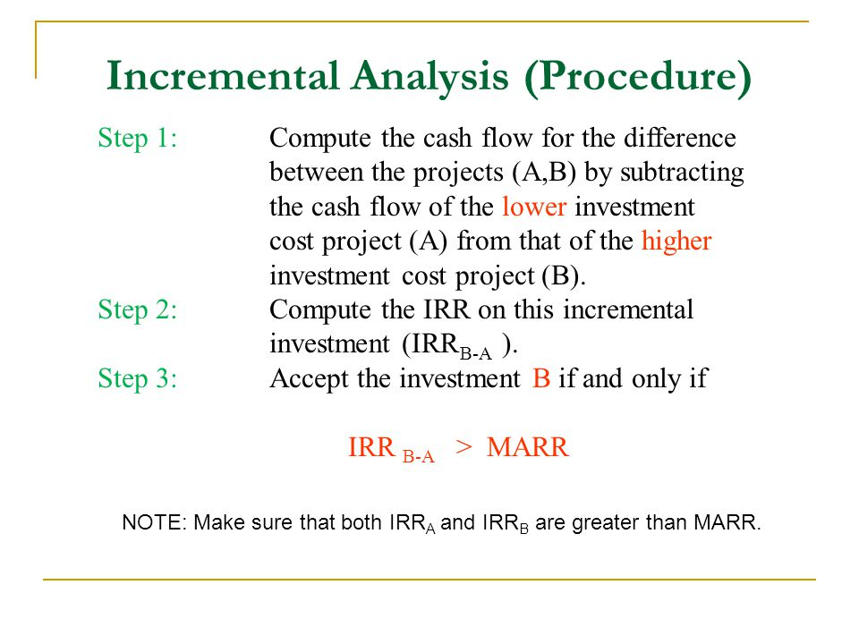 Incremental Analysis (Procedure) Step 1:Compute the cash flow for the difference between the projects (A,B) by subtracting the cash flow of the lower