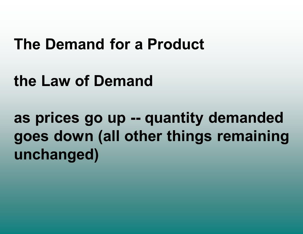 The Demand for a Product the Law of Demand as prices go up -- quantity demanded goes down (all other things remaining unchanged)