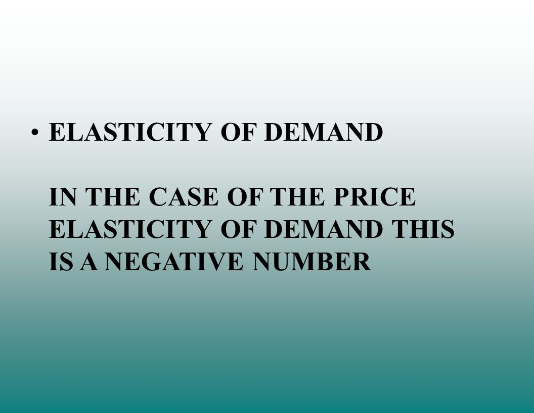 ELASTICITY OF DEMAND IN THE CASE OF THE PRICE ELASTICITY OF DEMAND THIS IS A NEGATIVE NUMBER