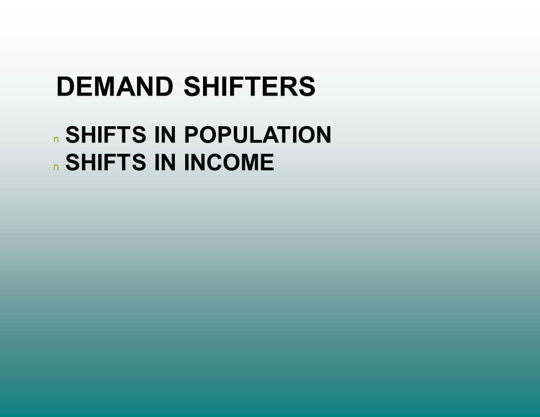 DEMAND SHIFTERS n SHIFTS IN POPULATION n SHIFTS IN INCOME