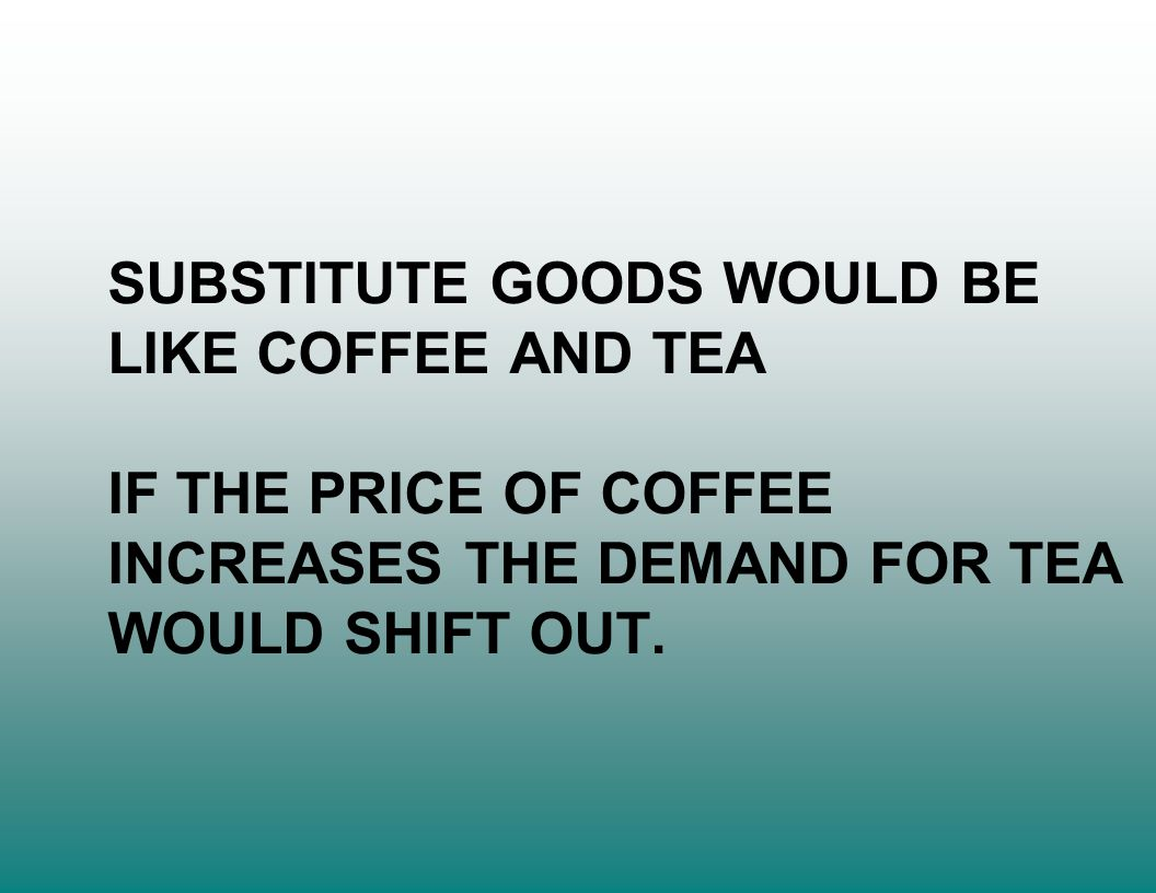 SUBSTITUTE GOODS WOULD BE LIKE COFFEE AND TEA IF THE PRICE OF COFFEE INCREASES THE DEMAND FOR TEA WOULD SHIFT OUT.