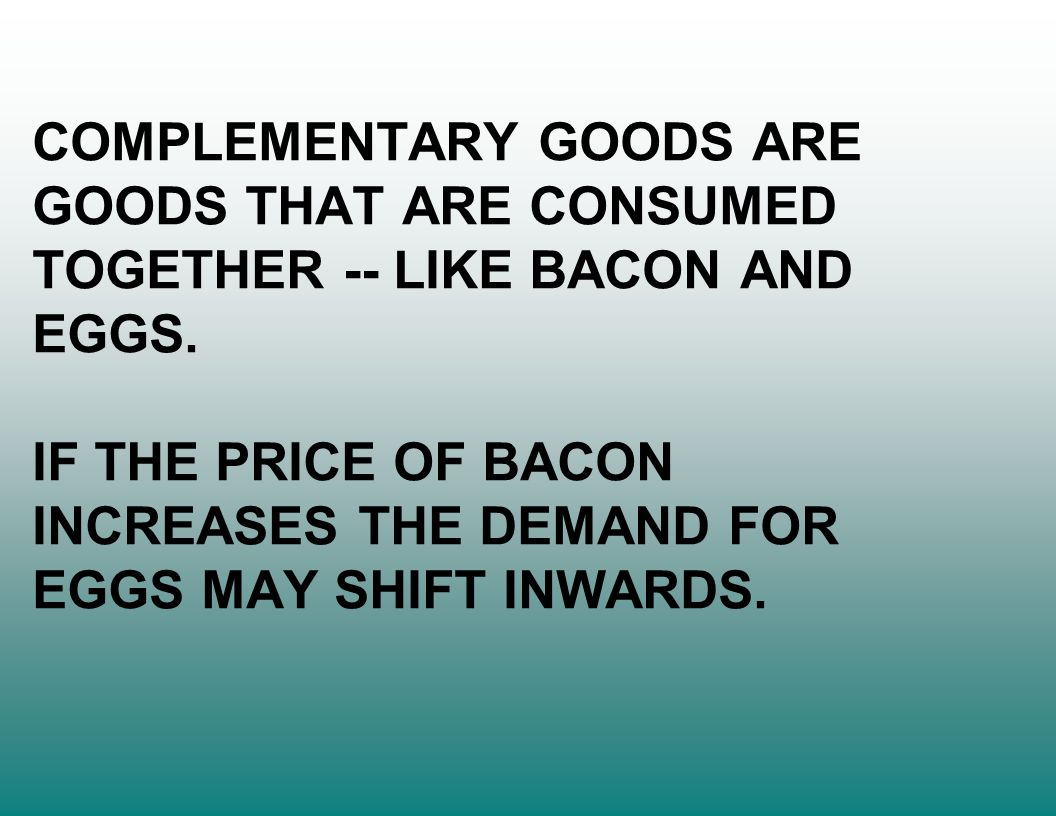 COMPLEMENTARY GOODS ARE GOODS THAT ARE CONSUMED TOGETHER -- LIKE BACON AND EGGS.